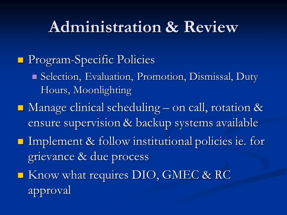 Administration & Review Program-Specific Policies Program-Specific Policies Selection, Evaluation, Promotion, Dismissal, Duty Hours, Moonlighting Selection, Evaluation, Promotion, Dismissal, Duty Hours, Moonlighting Manage clinical scheduling – on call, rotation & ensure supervision & backup systems available Manage clinical scheduling – on call, rotation & ensure supervision & backup systems available Implement & follow institutional policies ie.