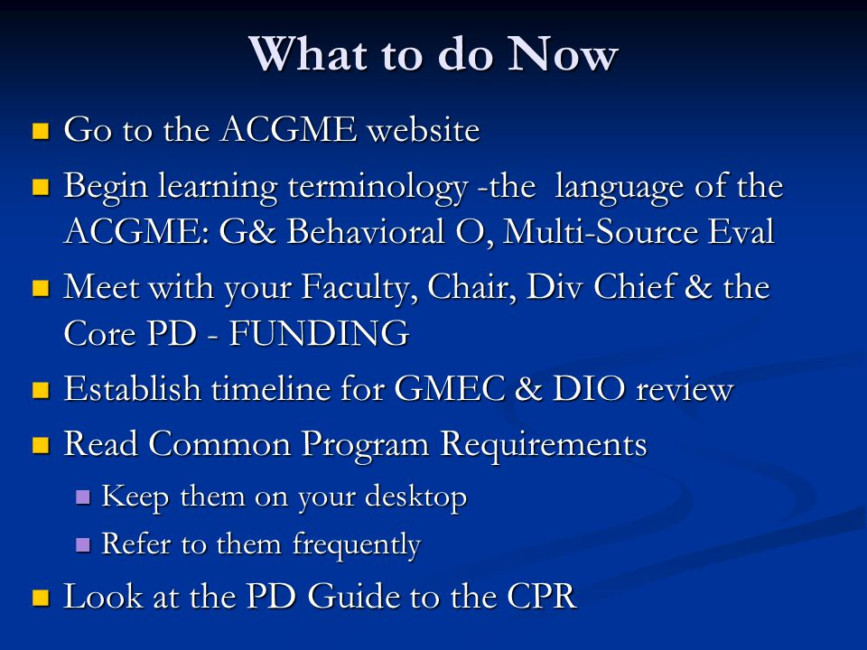What to do Now Go to the ACGME website Go to the ACGME website Begin learning terminology -the language of the ACGME: G& Behavioral O, Multi-Source Eval Begin learning terminology -the language of the ACGME: G& Behavioral O, Multi-Source Eval Meet with your Faculty, Chair, Div Chief & the Core PD - FUNDING Meet with your Faculty, Chair, Div Chief & the Core PD - FUNDING Establish timeline for GMEC & DIO review Establish timeline for GMEC & DIO review Read Common Program Requirements Read Common Program Requirements Keep them on your desktop Keep them on your desktop Refer to them frequently Refer to them frequently Look at the PD Guide to the CPR Look at the PD Guide to the CPR