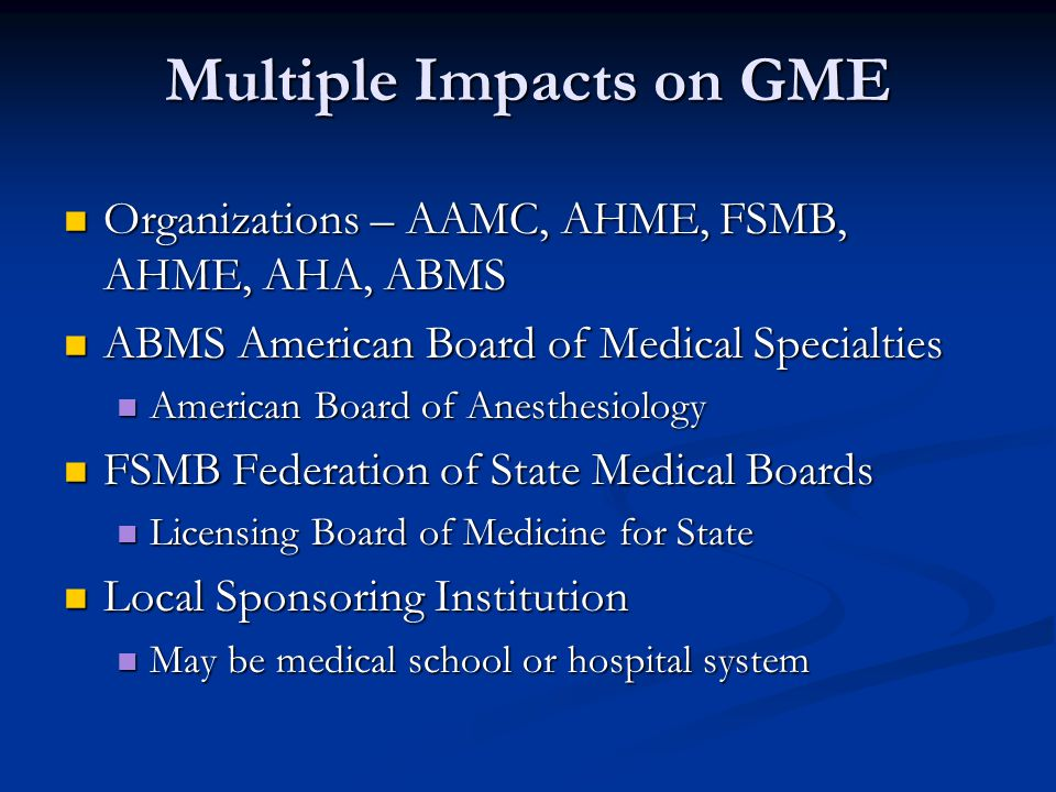 Multiple Impacts on GME Organizations – AAMC, AHME, FSMB, AHME, AHA, ABMS Organizations – AAMC, AHME, FSMB, AHME, AHA, ABMS ABMS American Board of Medical Specialties ABMS American Board of Medical Specialties American Board of Anesthesiology American Board of Anesthesiology FSMB Federation of State Medical Boards FSMB Federation of State Medical Boards Licensing Board of Medicine for State Licensing Board of Medicine for State Local Sponsoring Institution Local Sponsoring Institution May be medical school or hospital system May be medical school or hospital system
