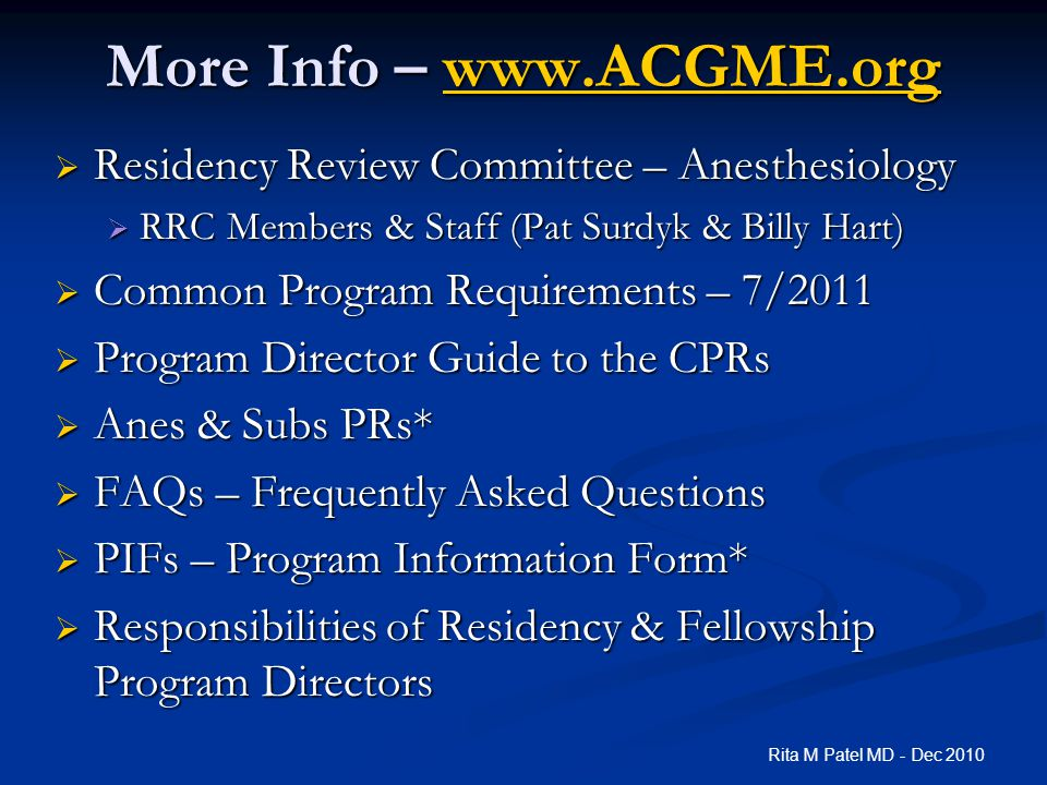 More Info – www.ACGME.org www.ACGME.org  Residency Review Committee – Anesthesiology  RRC Members & Staff (Pat Surdyk & Billy Hart)  Common Program Requirements – 7/2011  Program Director Guide to the CPRs  Anes & Subs PRs*  FAQs – Frequently Asked Questions  PIFs – Program Information Form*  Responsibilities of Residency & Fellowship Program Directors Rita M Patel MD - Dec 2010