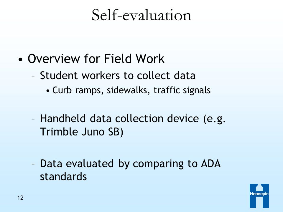 12 Self-evaluation Overview for Field Work –Student workers to collect data Curb ramps, sidewalks, traffic signals –Handheld data collection device (e.g.