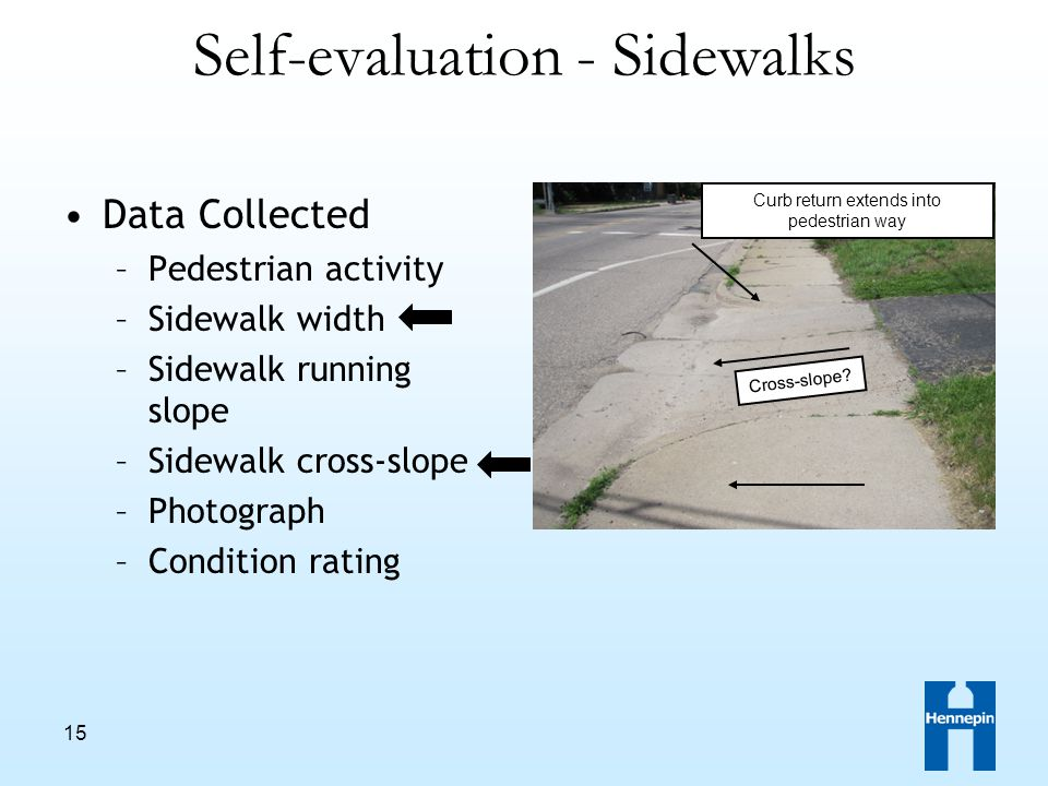 15 Self-evaluation - Sidewalks Data Collected –Pedestrian activity –Sidewalk width –Sidewalk running slope –Sidewalk cross-slope –Photograph –Condition rating Cross-slope.