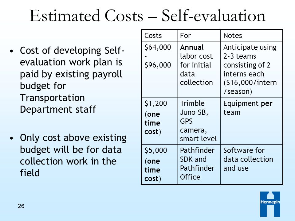 26 Estimated Costs – Self-evaluation Cost of developing Self- evaluation work plan is paid by existing payroll budget for Transportation Department staff Only cost above existing budget will be for data collection work in the field CostsForNotes $64,000 - $96,000 Annual labor cost for initial data collection Anticipate using 2-3 teams consisting of 2 interns each ($16,000/intern /season) $1,200 (one time cost) Trimble Juno SB, GPS camera, smart level Equipment per team $5,000 (one time cost) Pathfinder SDK and Pathfinder Office Software for data collection and use