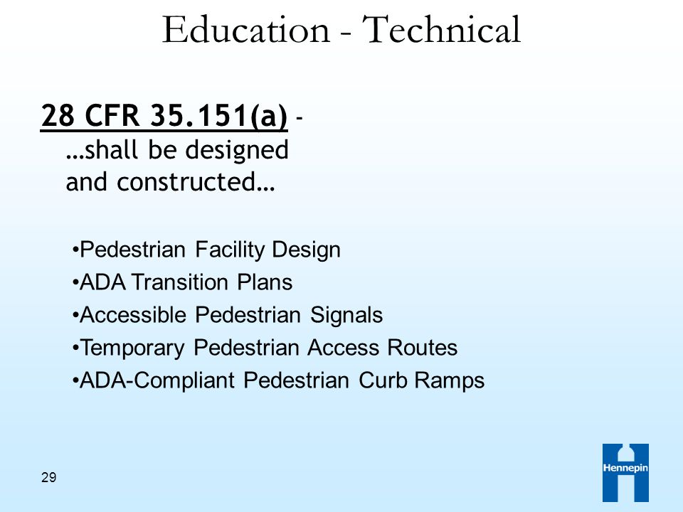 29 Pedestrian Facility Design ADA Transition Plans Accessible Pedestrian Signals Temporary Pedestrian Access Routes ADA-Compliant Pedestrian Curb Ramps Education - Technical 28 CFR 35.151(a) - …shall be designed and constructed…