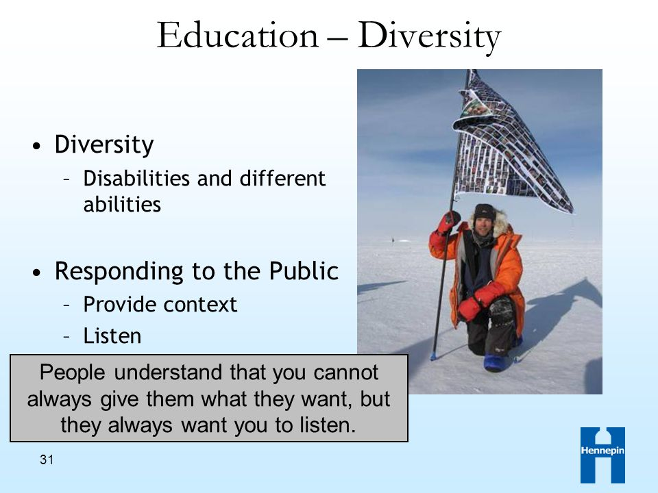 31 Education – Diversity Diversity –Disabilities and different abilities Responding to the Public –Provide context –Listen People understand that you cannot always give them what they want, but they always want you to listen.