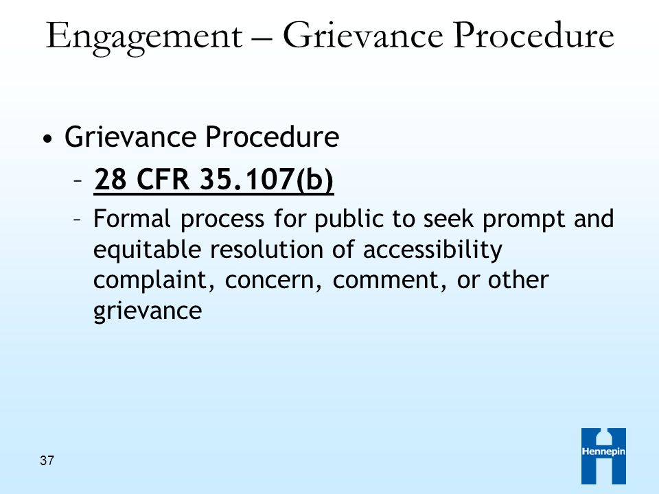 37 Engagement – Grievance Procedure Grievance Procedure –28 CFR 35.107(b) –Formal process for public to seek prompt and equitable resolution of accessibility complaint, concern, comment, or other grievance