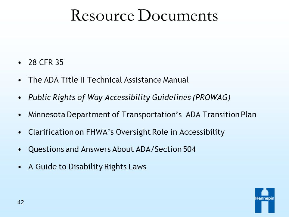 42 Resource Documents 28 CFR 35 The ADA Title II Technical Assistance Manual Public Rights of Way Accessibility Guidelines (PROWAG) Minnesota Department of Transportation's ADA Transition Plan Clarification on FHWA's Oversight Role in Accessibility Questions and Answers About ADA/Section 504 A Guide to Disability Rights Laws