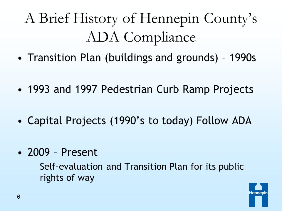 6 A Brief History of Hennepin County's ADA Compliance Transition Plan (buildings and grounds) – 1990s 1993 and 1997 Pedestrian Curb Ramp Projects Capital Projects (1990's to today) Follow ADA 2009 – Present –Self-evaluation and Transition Plan for its public rights of way