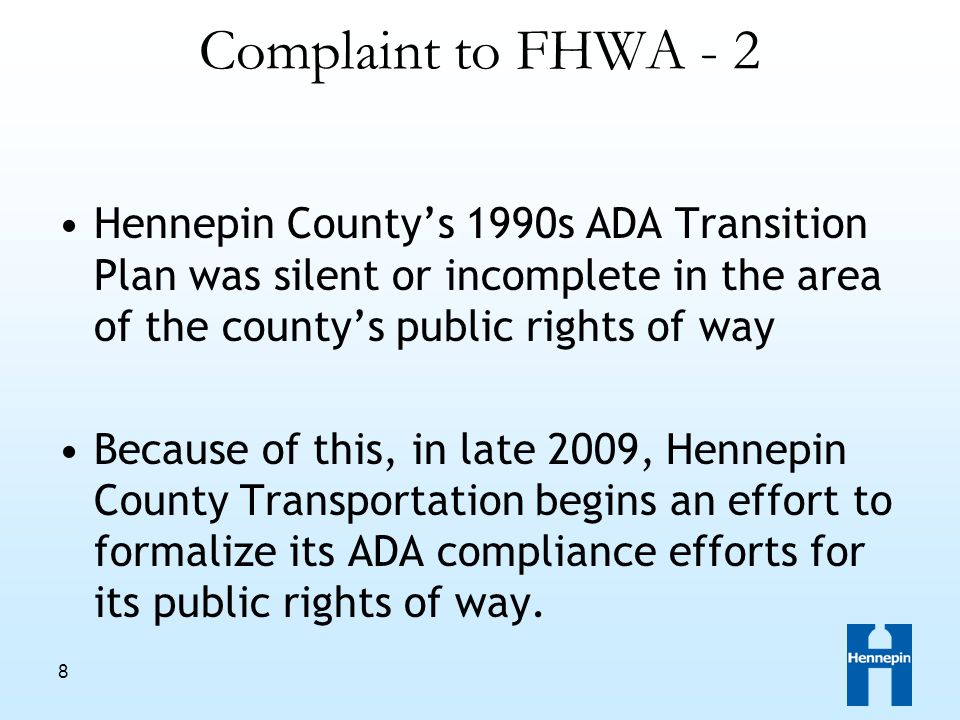 8 Complaint to FHWA - 2 Hennepin County's 1990s ADA Transition Plan was silent or incomplete in the area of the county's public rights of way Because of this, in late 2009, Hennepin County Transportation begins an effort to formalize its ADA compliance efforts for its public rights of way.