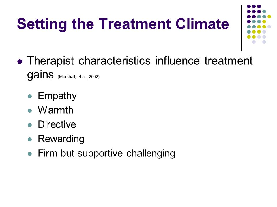Setting the Treatment Climate Therapist characteristics influence treatment gains (Marshall, et al., 2002) Empathy Warmth Directive Rewarding Firm but supportive challenging