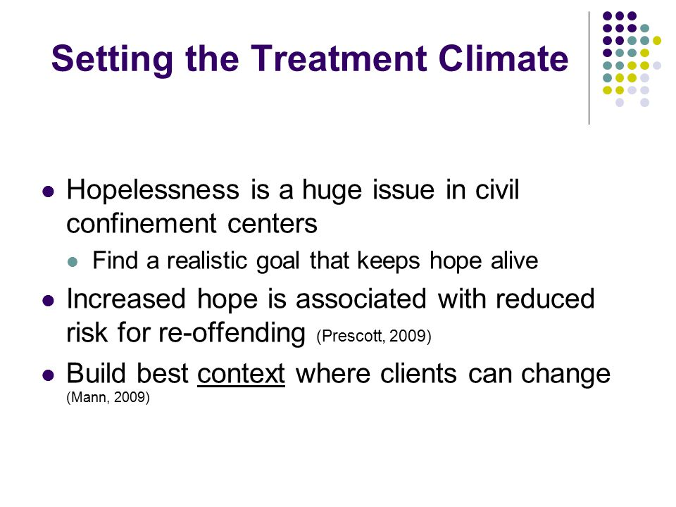 Setting the Treatment Climate Hopelessness is a huge issue in civil confinement centers Find a realistic goal that keeps hope alive Increased hope is associated with reduced risk for re-offending (Prescott, 2009) Build best context where clients can change (Mann, 2009)