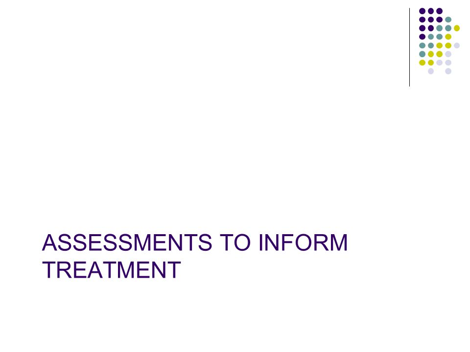 ASSESSMENTS TO INFORM TREATMENT