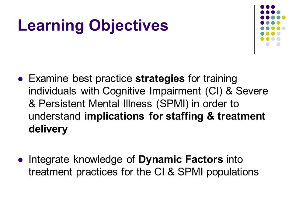 Learning Objectives Examine best practice strategies for training individuals with Cognitive Impairment (CI) & Severe & Persistent Mental Illness (SPMI) in order to understand implications for staffing & treatment delivery Integrate knowledge of Dynamic Factors into treatment practices for the CI & SPMI populations