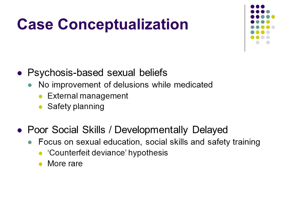 Case Conceptualization Psychosis-based sexual beliefs No improvement of delusions while medicated External management Safety planning Poor Social Skills / Developmentally Delayed Focus on sexual education, social skills and safety training 'Counterfeit deviance' hypothesis More rare