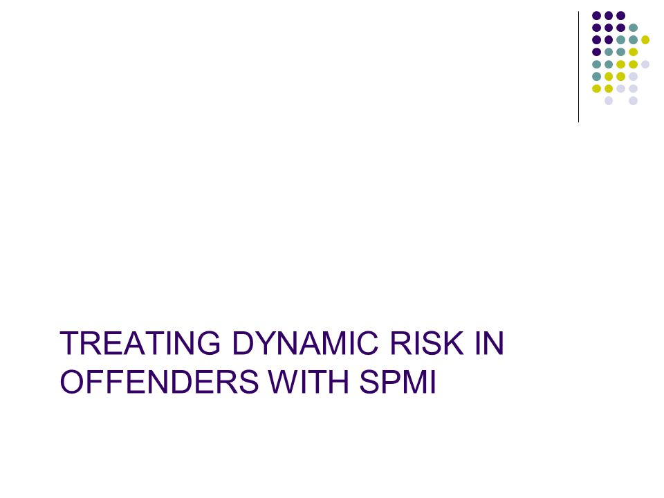 TREATING DYNAMIC RISK IN OFFENDERS WITH SPMI