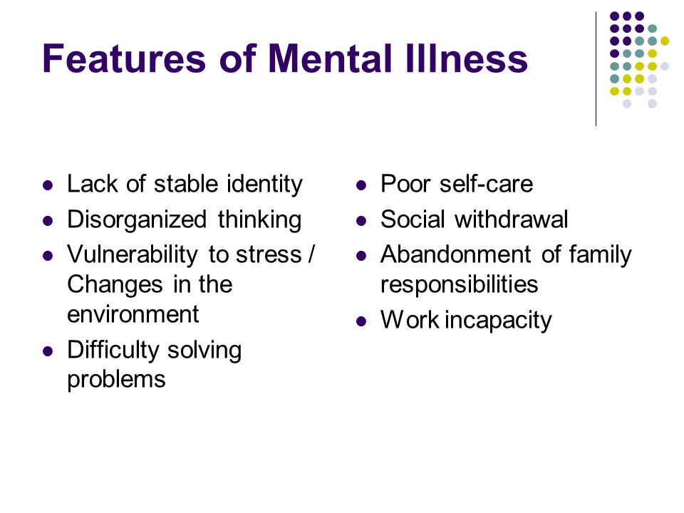 Features of Mental Illness Lack of stable identity Disorganized thinking Vulnerability to stress / Changes in the environment Difficulty solving problems Poor self-care Social withdrawal Abandonment of family responsibilities Work incapacity