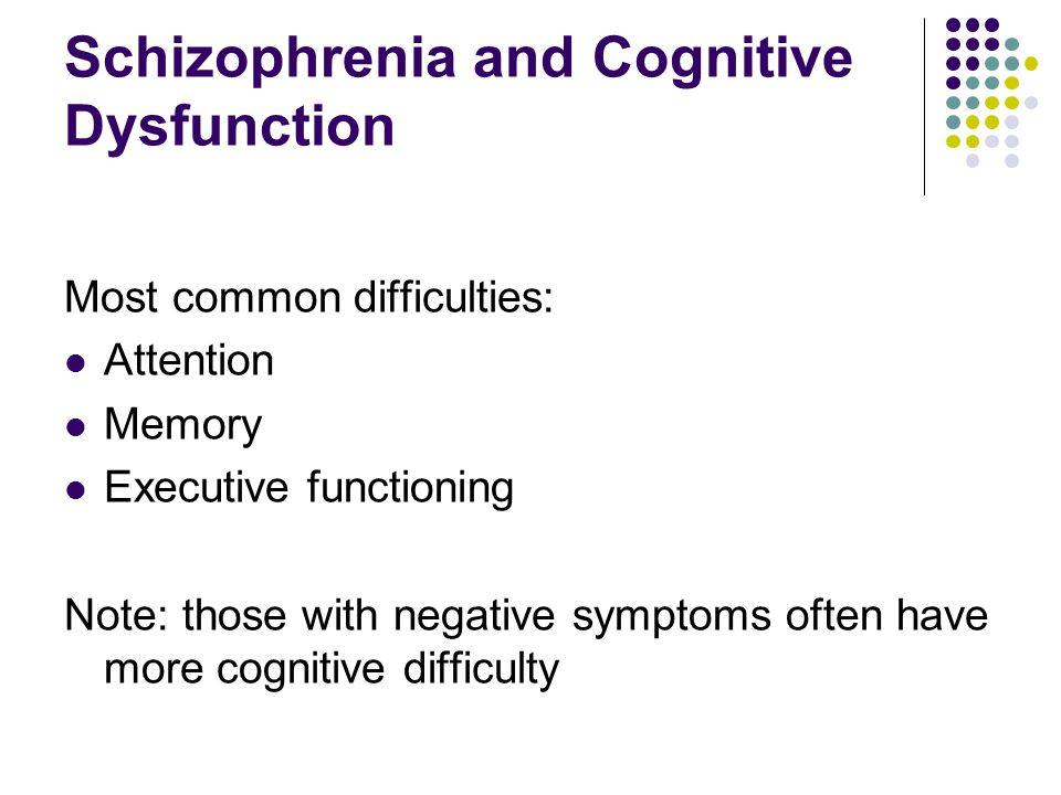 Schizophrenia and Cognitive Dysfunction Most common difficulties: Attention Memory Executive functioning Note: those with negative symptoms often have more cognitive difficulty