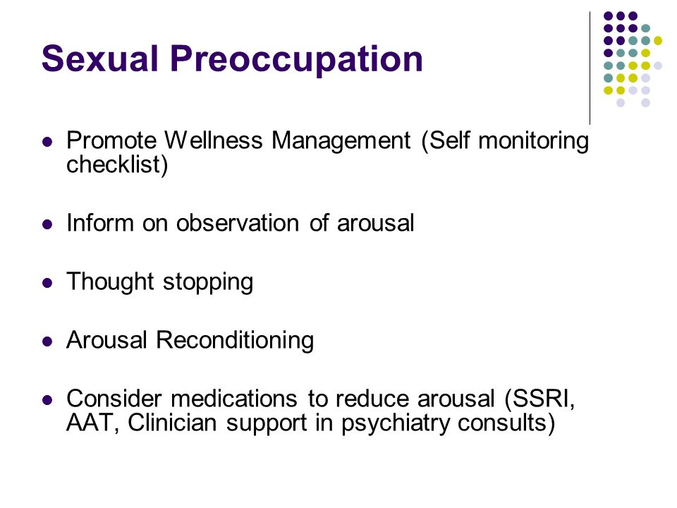 Sexual Preoccupation Promote Wellness Management (Self monitoring checklist) Inform on observation of arousal Thought stopping Arousal Reconditioning Consider medications to reduce arousal (SSRI, AAT, Clinician support in psychiatry consults)