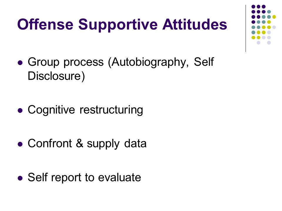 Offense Supportive Attitudes Group process (Autobiography, Self Disclosure) Cognitive restructuring Confront & supply data Self report to evaluate