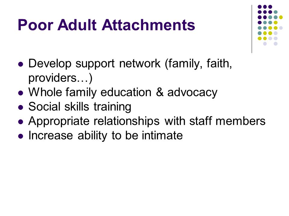 Poor Adult Attachments Develop support network (family, faith, providers…) Whole family education & advocacy Social skills training Appropriate relationships with staff members Increase ability to be intimate