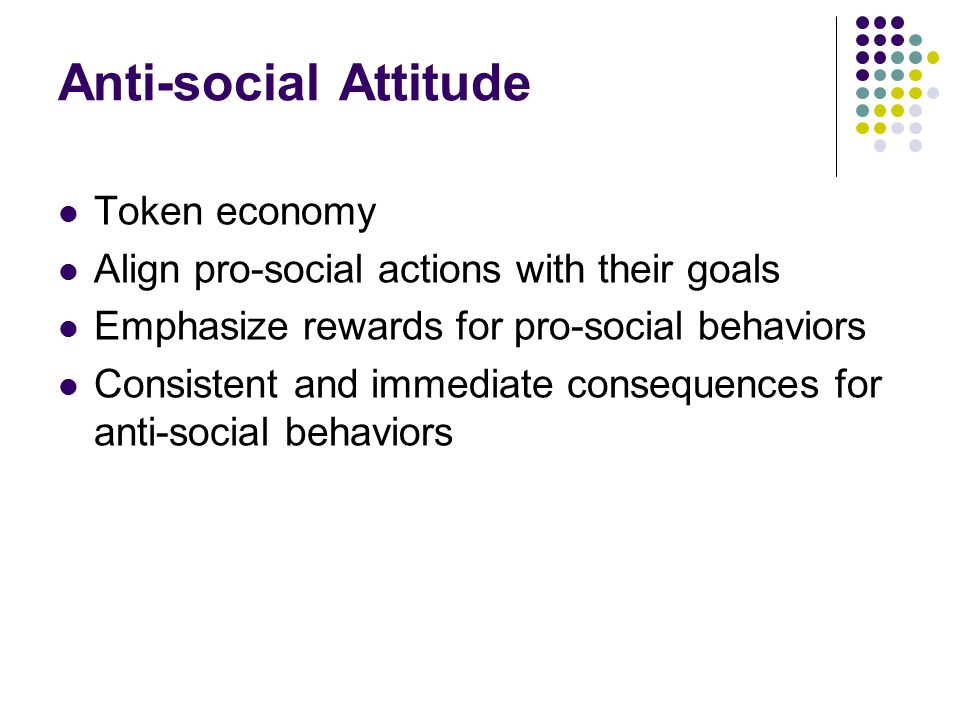 Anti-social Attitude Token economy Align pro-social actions with their goals Emphasize rewards for pro-social behaviors Consistent and immediate consequences for anti-social behaviors