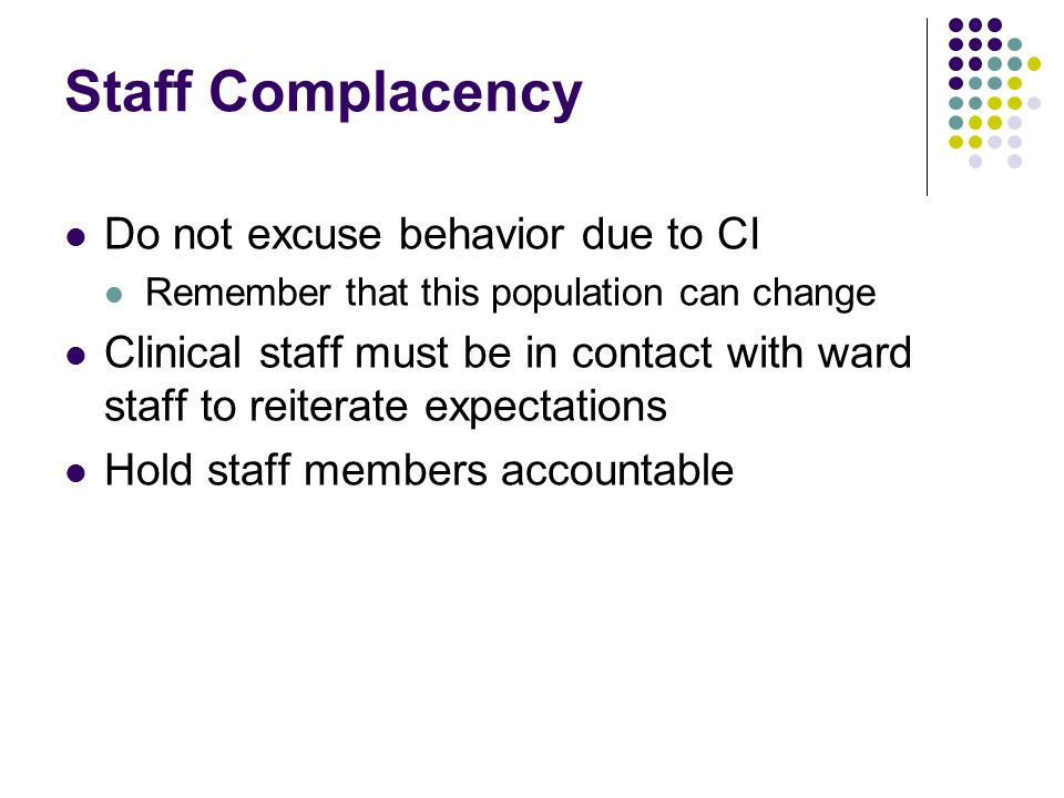 Staff Complacency Do not excuse behavior due to CI Remember that this population can change Clinical staff must be in contact with ward staff to reiterate expectations Hold staff members accountable