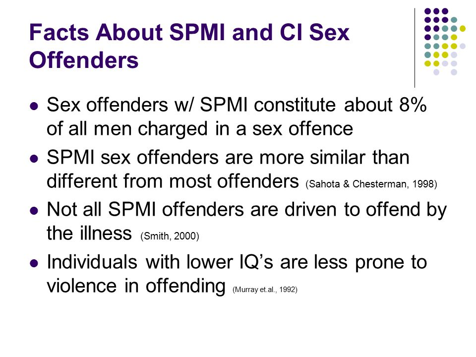 Facts About SPMI and CI Sex Offenders Sex offenders w/ SPMI constitute about 8% of all men charged in a sex offence SPMI sex offenders are more similar than different from most offenders (Sahota & Chesterman, 1998) Not all SPMI offenders are driven to offend by the illness (Smith, 2000) Individuals with lower IQ's are less prone to violence in offending (Murray et.al., 1992)