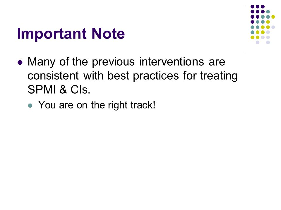 Important Note Many of the previous interventions are consistent with best practices for treating SPMI & CIs.