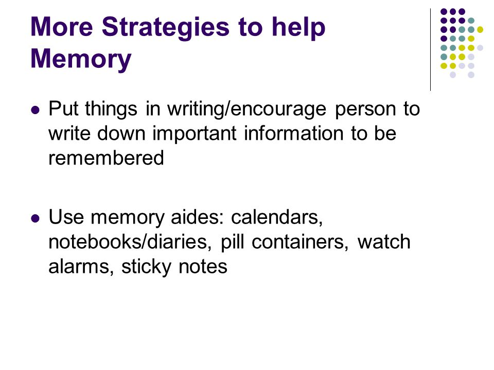 More Strategies to help Memory Put things in writing/encourage person to write down important information to be remembered Use memory aides: calendars, notebooks/diaries, pill containers, watch alarms, sticky notes