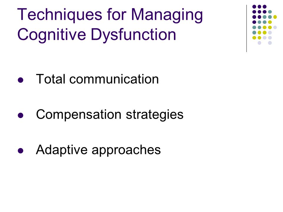 Techniques for Managing Cognitive Dysfunction Total communication Compensation strategies Adaptive approaches