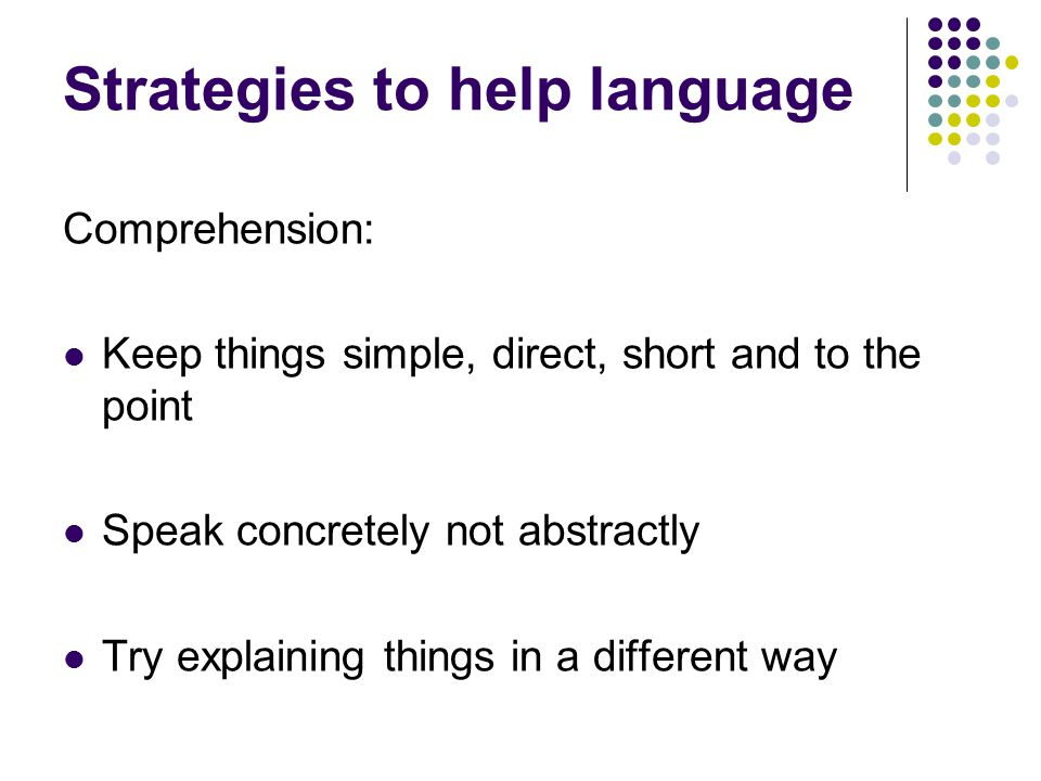Strategies to help language Comprehension: Keep things simple, direct, short and to the point Speak concretely not abstractly Try explaining things in a different way