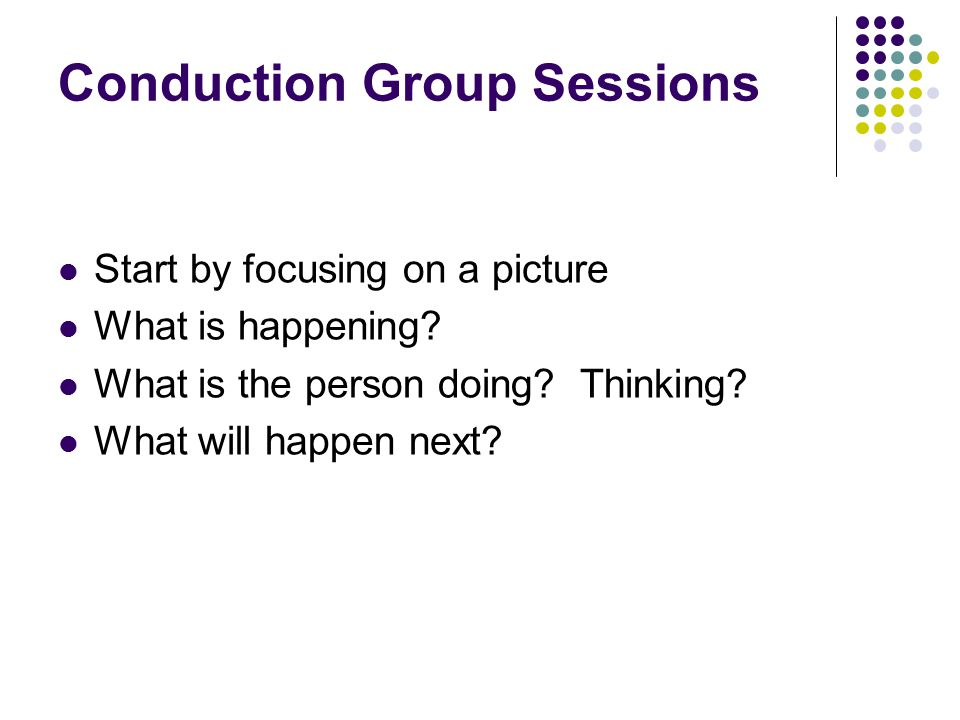 Conduction Group Sessions Start by focusing on a picture What is happening.