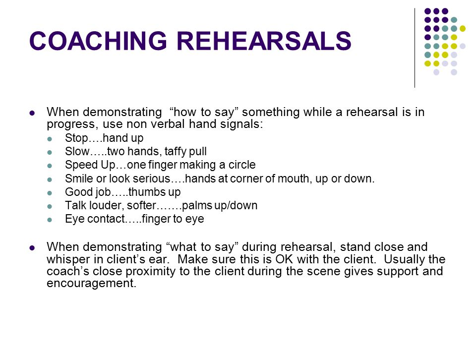 COACHING REHEARSALS When demonstrating how to say something while a rehearsal is in progress, use non verbal hand signals: Stop….hand up Slow…..two hands, taffy pull Speed Up…one finger making a circle Smile or look serious….hands at corner of mouth, up or down.