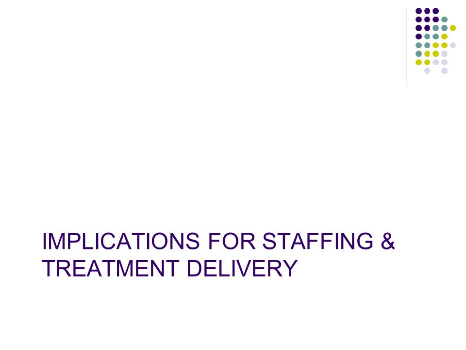 IMPLICATIONS FOR STAFFING & TREATMENT DELIVERY