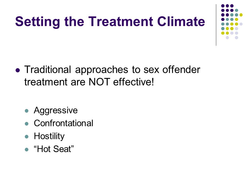 Setting the Treatment Climate Traditional approaches to sex offender treatment are NOT effective.