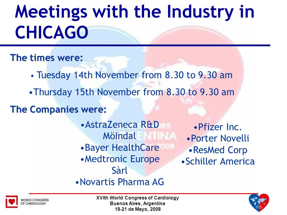 XVIth World Congress of Cardiology Buenos Aires, Argentina 18-21 de Mayo, 2008 Meetings with the Industry in CHICAGO The times were: Tuesday 14th November from 8.30 to 9.30 am Thursday 15th November from 8.30 to 9.30 am The Companies were: AstraZeneca R&D MöIndal Bayer HealthCare Medtronic Europe Sàrl Novartis Pharma AG Pfizer Inc.