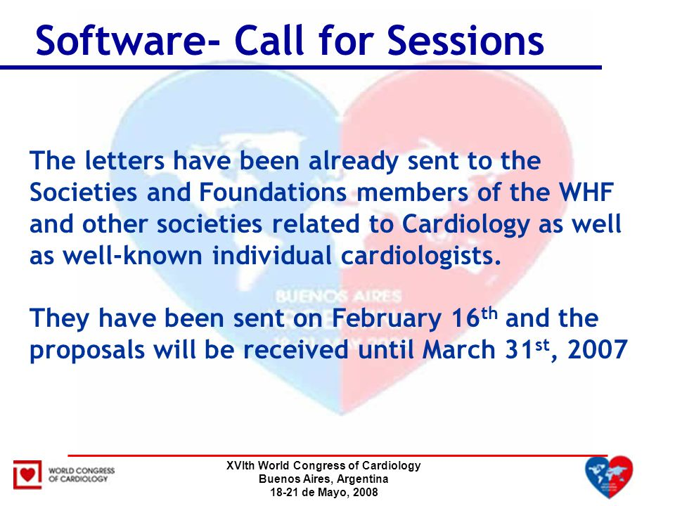XVIth World Congress of Cardiology Buenos Aires, Argentina 18-21 de Mayo, 2008 Software- Call for Sessions The letters have been already sent to the S