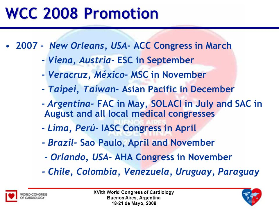 XVIth World Congress of Cardiology Buenos Aires, Argentina 18-21 de Mayo, 2008 WCC 2008 Promotion 2007 - New Orleans, USA- ACC Congress in March - Viena, Austria- ESC in September - Veracruz, México- MSC in November - Taipei, Taiwan- Asian Pacific in December - Argentina- FAC in May, SOLACI in July and SAC in August and all local medical congresses - Lima, Perú- IASC Congress in April - Brazil- Sao Paulo, April and November - Orlando, USA- AHA Congress in November - Chile, Colombia, Venezuela, Uruguay, Paraguay