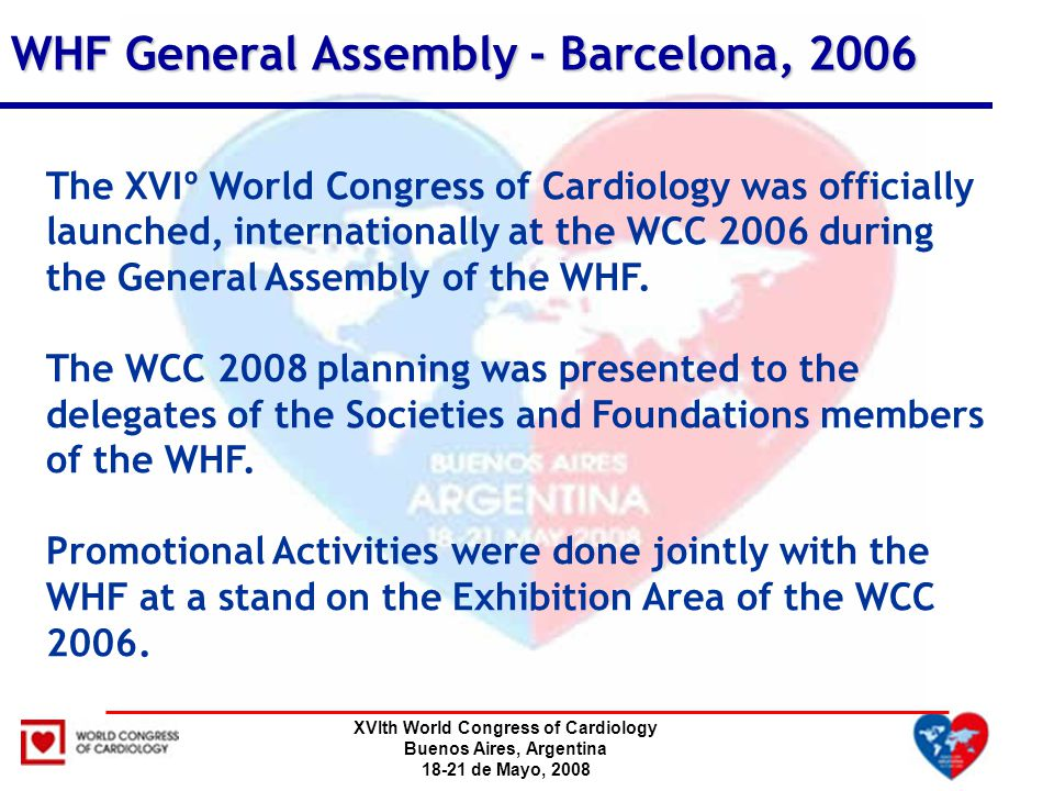 XVIth World Congress of Cardiology Buenos Aires, Argentina 18-21 de Mayo, 2008 WHF General Assembly - Barcelona, 2006 The XVIº World Congress of Cardiology was officially launched, internationally at the WCC 2006 during the General Assembly of the WHF.