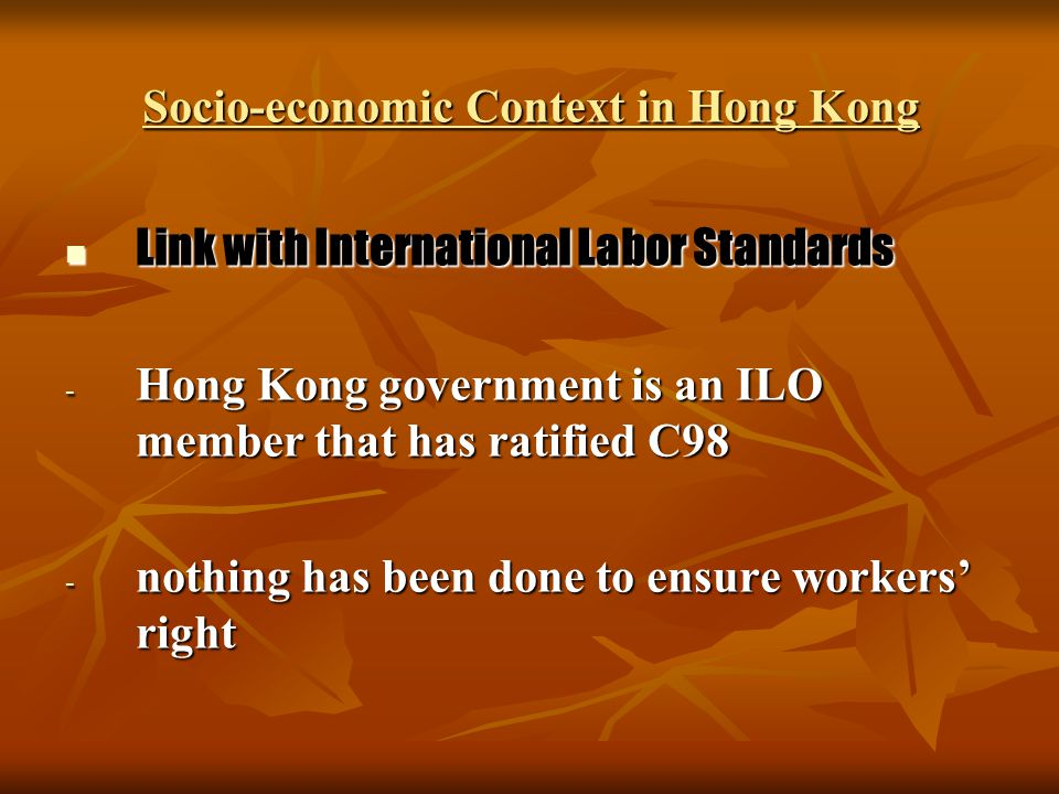 Socio-economic Context in Hong Kong Link with International Labor Standards Link with International Labor Standards - Hong Kong government is an ILO m