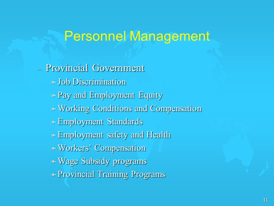 11 Personnel Management – Provincial Government F Job Discrimination F Pay and Employment Equity F Working Conditions and Compensation F Employment Standards F Employment safety and Health F Workers' Compensation F Wage Subsidy programs F Provincial Training Programs