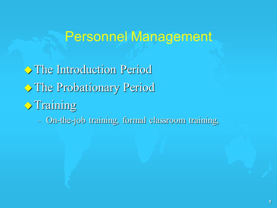 5 Personnel Management u The Introduction Period u The Probationary Period u Training – On-the-job training, formal classroom training,