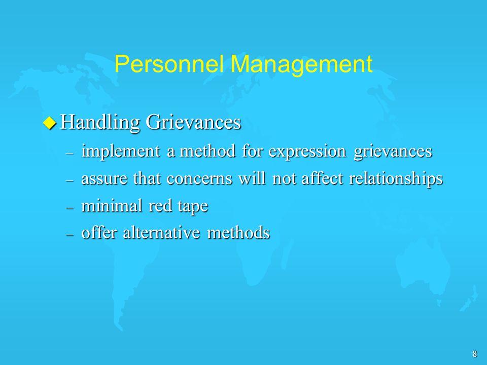 8 Personnel Management u Handling Grievances – implement a method for expression grievances – assure that concerns will not affect relationships – minimal red tape – offer alternative methods
