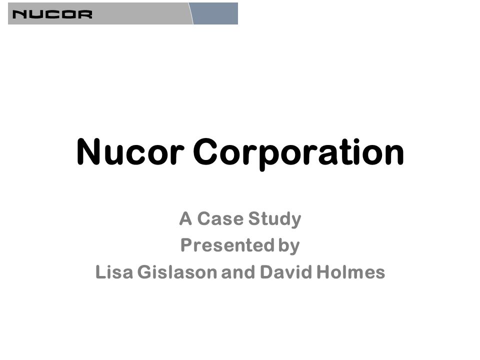 Nucor Corporation A Case Study Presented by Lisa Gislason and David Holmes