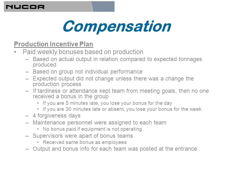 Compensation Production Incentive Plan Paid weekly bonuses based on production –Based on actual output in relation compared to expected tonnages produced –Based on group not individual performance –Expected output did not change unless there was a change the production process –If tardiness or attendance kept team from meeting goals, then no one received a bonus in the group If you are 5 minutes late, you lose your bonus for the day If you are 30 minutes late or absent, you lose your bonus for the week –4 forgiveness days –Maintenance personnel were assigned to each team No bonus paid if equipment is not operating –Supervisors were apart of bonus teams Received same bonus as employees –Output and bonus info for each team was posted at the entrance