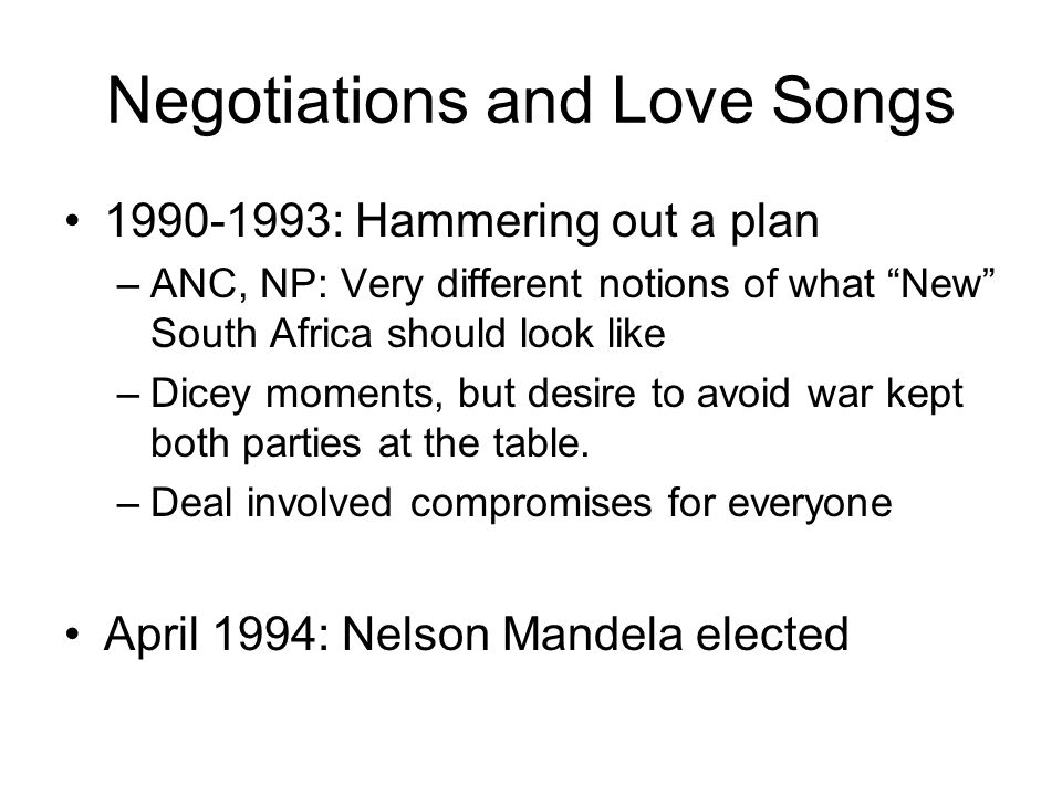 Negotiations and Love Songs 1990-1993: Hammering out a plan –ANC, NP: Very different notions of what New South Africa should look like –Dicey moments, but desire to avoid war kept both parties at the table.