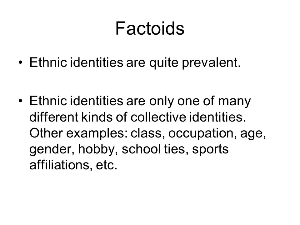 Factoids Ethnic identities are quite prevalent.