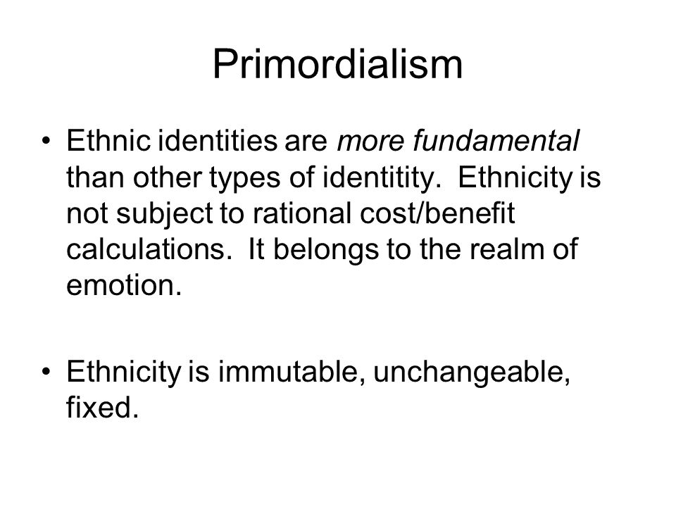 Primordialism Ethnic identities are more fundamental than other types of identitity.