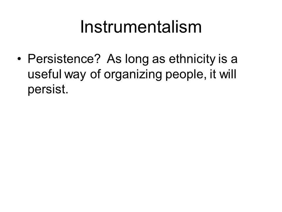 Instrumentalism Persistence? As long as ethnicity is a useful way of organizing people, it will persist.