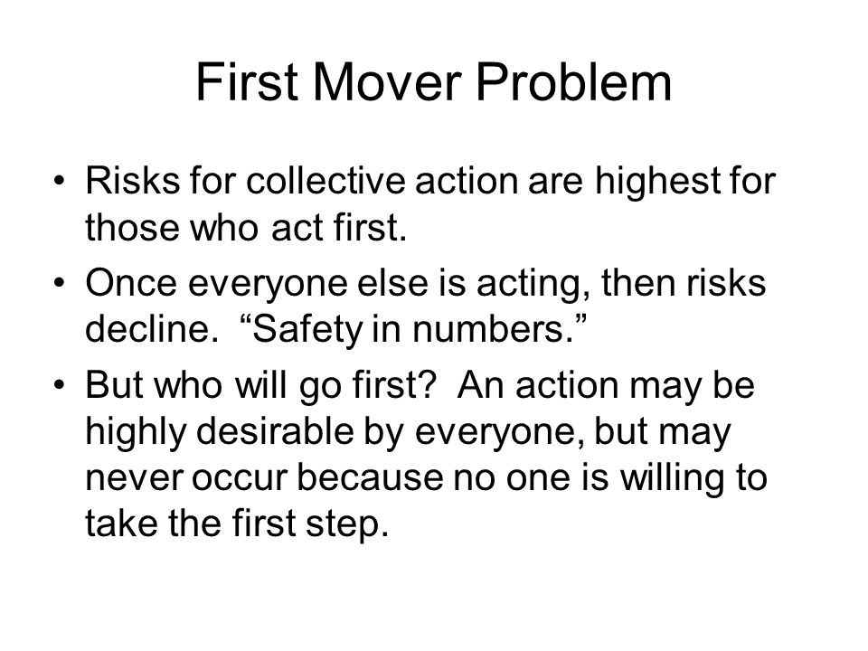 First Mover Problem Risks for collective action are highest for those who act first.